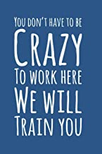 """You Don't Have To Be Crazy To Work Here We Will Train You, Employee Notebook: 6"""" X 9"""" Journal for Employees for record kee..."""