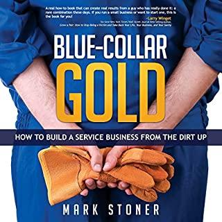 Blue-Collar Gold     How to Build a Service Business from the Dirt Up              By:                                                                                                                                 Mark Stoner                               Narrated by:                                                                                                                                 Mark Stoner                      Length: 2 hrs and 36 mins     57 ratings     Overall 4.7
