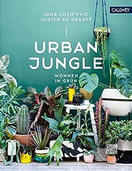Urban Jungle - Wohnen in Grün: Dekorieren und stylen mit Pflanzen (German Edition) by [Igor Josifovic, Judith de Graaff]