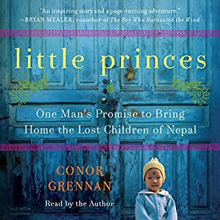 Little Princes     One Man's Promise to Bring Home the Lost Children of Nepal              Written by:                                                                                                                                 Conor Grennan                               Narrated by:                                                                                                                                 Conor Grennan                      Length: 9 hrs and 37 mins     9 ratings     Overall 4.9