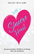 With A Sincere Heart: Discovering Identity, Self-Worth, and Healing after Loss and Divorce