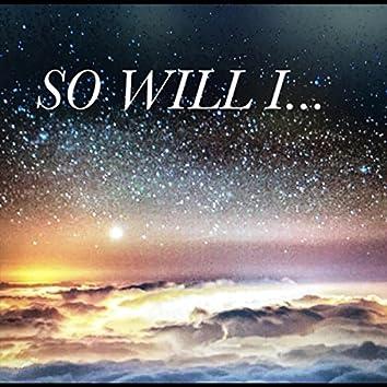So Will I...