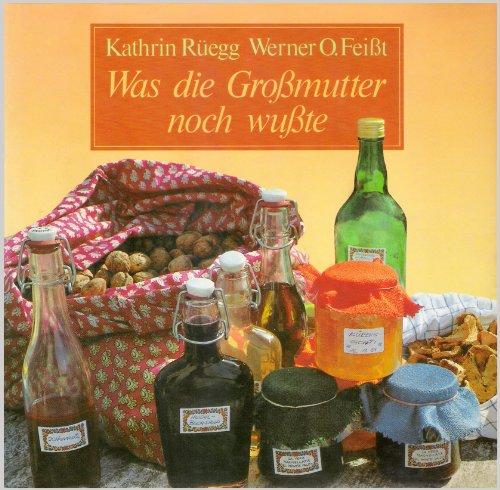 Was die Grossmutter noch wusste : gesunde u. natürl. Haushaltsmethoden u. -weisheiten. Kathrin Rüegg ; Werner O. Feisst. Mit 84 Fotogr. von Rolf Kleinschnittger u. 12 Zeichn.