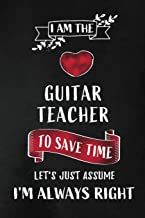 I am the Guitar Teacher I am always Right: Music Teacher Appreciation Gift: Blank Lined Notebook, Journal, diary to write in. Perfect Graduation Year ... teachers ( Alternative to Thank You Card )