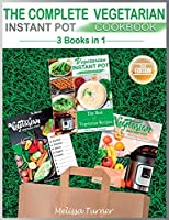 The Complete Vegetarian Instant Pot Cookbook - 3 COOKBOOKS IN 1 (2nd Edition): All you Need to Cook the Best Vegetarian Recipes with the Pressure Cooker