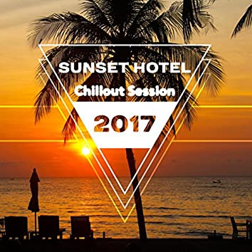 Sunset Hotel Chillout Session 2017: Electronic Music, Ultimate Summer Lounge, The Deepest Positive Vibrations, Chillout Tunes for Relaxation & Sensuality Increase