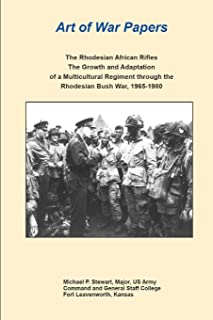 Art of War Papers: The Rhodesian African Rifles: The Growth and Adaptation of a Multicultural Regiment through the Rhodesian Bush War, 1965-1980