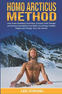Homo Arcticus Method: How Power Breathing Technique, Extreme Cold Therapy and Strong Commitment Can Make You Strong, Healt...