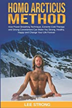 Homo Arcticus Method: How Power Breathing Technique, Extreme Cold Therapy and Strong Commitment Can Make You Strong, Healthy, Happy and Change Your Life Forever (Personal Growth Book)
