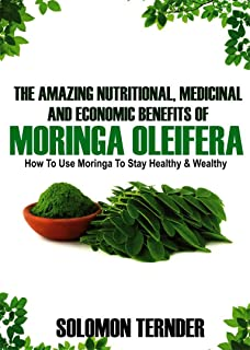 The Amazing Nutritional, Medicinal And Economic Benefits Of Moringa oleifera: How to use moringa to stay healthy and wealthy. (Moringa Benefits Book 1)