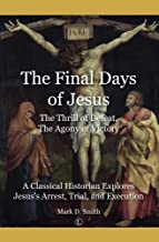 The Final Days of Jesus: The Thrill of Defeat, The Agony of Victory: A Classical Historian Explores Jesus's Arrest, Trial,...