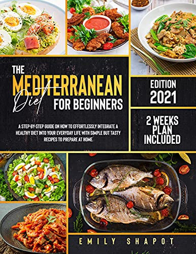 THE MEDITERRANEAN DIET FOR BEGINNERS 2021: A Step-by-Step Guide on How to Effortlessly Integrate a Healthy Diet into Your Everyday Life with Simple but ... Recipes to Prepare at Home (English Edition)