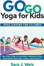 Go Go Yoga for Kids: Yoga Lessons for Children: Teaching Yoga to Children Through Poses, Breathing Exercises, Games, and S...