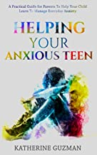 Helping Your Anxious Teen: A Practical Guide for Parents To Help Your Child Learn To Manage Everyday Anxiety (Raising an A...