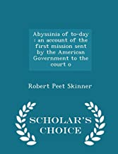 Abyssinia of to-day: an account of the first mission sent by the American Government to the court o - Scholar's Choice Edi...