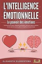 L'INTELLIGENCE ÉMOTIONNELLE - Le pouvoir des émotions: Comment lire les gens, influencer les émotions, être plus calme et ...