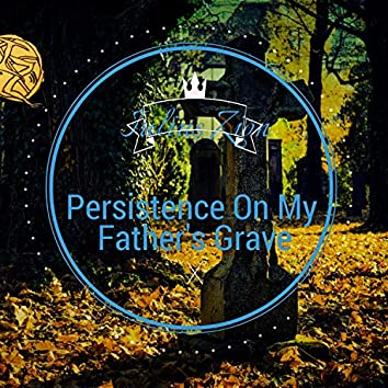Persistence On My Fathers Grave
