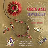 Origami Jewellery: More Than 40 Exquisite Designs to Fold and Wear: More Than 40 Exquisite Necklaces, Bracelets, Brooches and Earrings to Fold and Wear