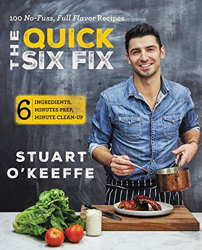 The Quick Six Fix: 100 No-Fuss, Full-Flavor Recipes - Six Ingredients, Six Minutes Prep, Six Minutes