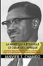 LA MORT QUI A ÉTRANGLÉ LE CŒUR DE L'AFRIQUE: L'assassinat déshumanisant de Patrice Lumumba du Congo et le Déraillement de ...
