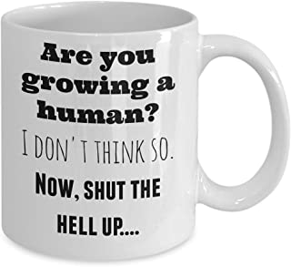 Pregnant women gifts - Are you growing a human? I don't think so. Now, shut the hell up! - funny, ceramic 11 oz mug perfect for enjoying mama to be tea