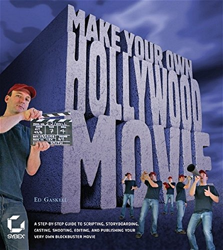 Make Your Own Hollywood Movie: A Step-by-Step Guide to Scripting, Storyboarding, Casting, Shooting, Editing, and Publishing Your Own Blockbuster Movie