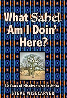 WHAT SAHEL AM I DOIN' HERE?: 30 Years of Misadventures in Africa