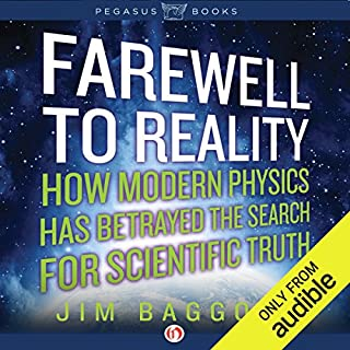 Farewell to Reality     How Modern Physics Has Betrayed the Search for Scientific Truth              Written by:                                                                                                                                 Jim Baggott                               Narrated by:                                                                                                                                 Philip Rose                      Length: 13 hrs and 10 mins     Not rated yet     Overall 0.0