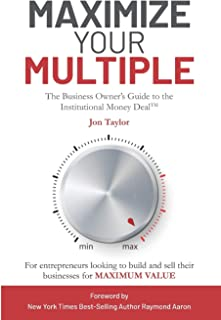Maximize Your Multiple: The Business Owner's Guide to the Institutional Money Deal -- For entrepreneurs looking to build and sell their businesses for maximum value