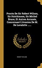 Procès De Sir Robert Wilson, Sir Hutchinson, Sir Michel Bruce, Et Autres Accusés, Concernant L'évasion De M. De Lavalette ...... (French Edition)