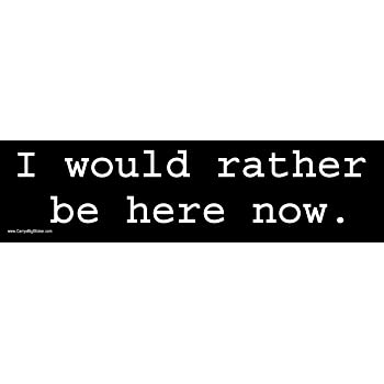 I Would Rather be here Now Magnetic Bumper Sticker.