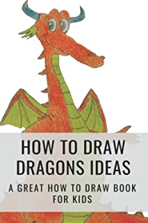 How To Draw Dragons Ideas: A Great How To Draw Book For Kids: Draw Dragon