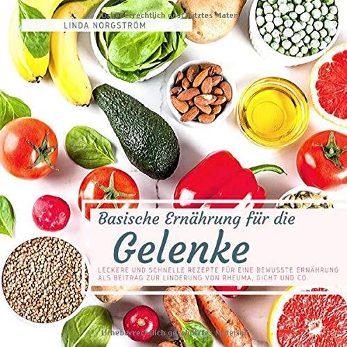 Basische Ernährung für die Gelenke: Leckere und schnelle Rezepte für eine bewusste Ernährung als Beitrag zur Linderung von Rheuma, Gicht und Co.