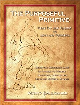 The Purposeful Primitive: From Fat and Flaccid to Lean and Powerful - Using the Primordial Laws of Fitness to Trigger Inevitable, Lasting and Dramatic Physical Change by [Marty Gallagher]