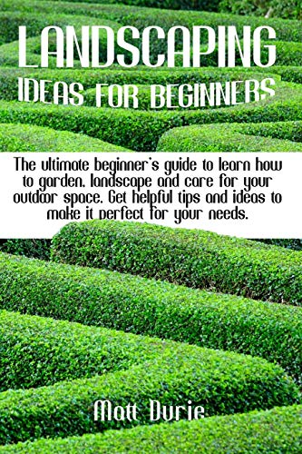 Landscaping Ideas for Beginners: The ultimate beginner's guide to learn how to garden, landscape, and care for your outdoor space. Get helpful tips and ideas to make it perfect for your needs.