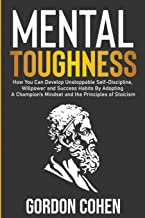 Mental Toughness: How You Can Develop Unstoppable Self-Discipline, Willpower and Success Habits By Adopting A Champion's Mindset and the Principles of Stoicism