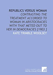 Republics Versus Woman: Contrasting the Treatment Accorded to Woman in Aristocracies With That Meted Out to Her in Democra...