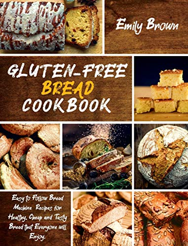 Gluten-Free Bread Cookbook: Easy to Follow Bread Machine Recipes for Healthy, Cheap and Tasty Bread that Everyone will Enjoy.