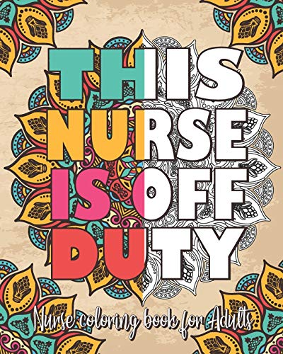 This Nurse Is Off Duty : Nurse Coloring Book for Adults: Inspirational & Funny Adult Coloring Book for Nurses filled with Nurses daily Problems For Relaxation, Stress releif & Antistress Color Therapy