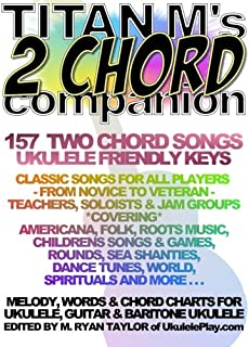 Titan M's 2 Chord Companion : 157 Two Chord Songs : Ukulele Friendly Keys: Classic Songs for All Players - From Novice to Veteran - Teachers, Soloists ... More . . . (Ukulele Awesome Sauce) (Volume 2)