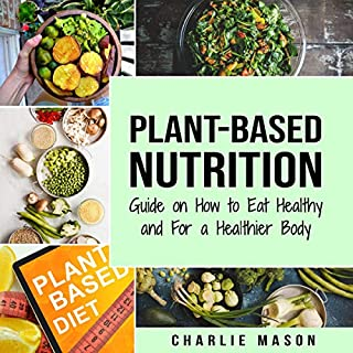 Plant-Based Nutrition     Guide on How to Eat Healthy and For a Healthier Body              By:                                                                                                                                 Charlie Mason                               Narrated by:                                                                                                                                 Skyler Morgan                      Length: 1 hr and 38 mins     9 ratings     Overall 3.7