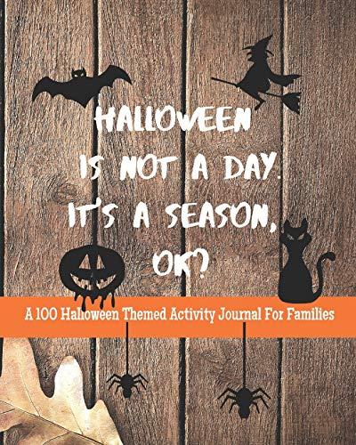 Halloween Is Not A Day. It's A Season, OK? A 100 Halloween Themed Activity Journal For Families: Bucket List Adventure Planner: Family Bonding Fun ... (Halloween Activity Journal, Band 4)