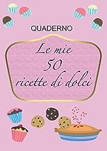 Le mie 50 ricette di dolci: SCRIVI LA TUA RICETTA E METTI LA FOTO DEL TUO DOLCE , 50 RICETTE DA SCRIVERE, RICETTARIO PER D...