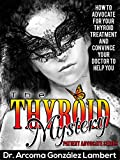THE THYROID MYSTERY: HOW TO ADVOCATE FOR YOUR THYROID TREATMENT AND CONVINCE YOUR DOCTOR TO HELP YOU (PATIENT ADVOCATE SERIES Book 1) (English Edition)