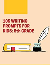105 Writing Prompts For Kids - 5th Grade: Creative Things to Write About for Fifth Grade Students (Creative Writing Journals) (Volume 5)