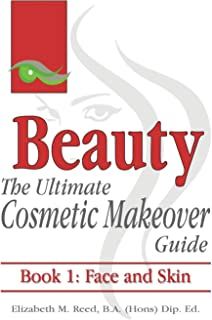 Beauty: The Ultimate Cosmetic Makeover Guide. Book 1: Face and Skin