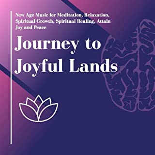 Journey To Joyful Lands (New Age Music For Meditation, Relaxation, Spiritual Growth, Spiritual Healing, Attain Joy And Peace)