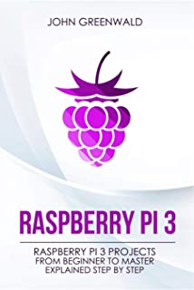 Raspberry Pi 3: Raspberry Pi 3 Projects From Beginner To Master Explained Step By Step