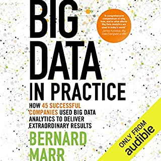 Big Data in Practice     How 45 Successful Companies Used Big Data Analytics to Deliver Extraordinary Results              By:                                                                                                                                 Bernard Marr                               Narrated by:                                                                                                                                 Piers Hampton                      Length: 7 hrs and 25 mins     24 ratings     Overall 3.7
