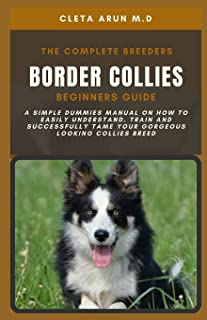 The Complete Breeders Border Collies Beginners Guide: A Simple Dummies Manual on How to Easily Understand, Train and Succe...